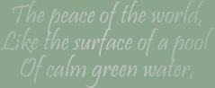 The peace of the world, like the surface of a pool of calm green water,